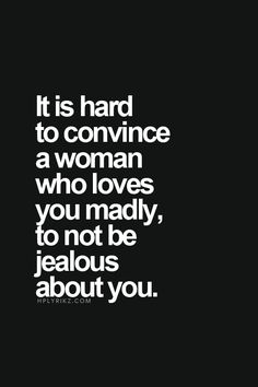 It is hard to convince a woman who loves you madly to not be jealous about you.
