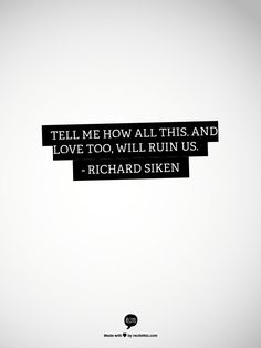Tell me how all this, and love too, will ruin us. - Richard Siken