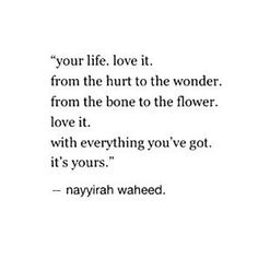 """Your life. Love it. From the hurt to the wonder. From the bone to the flower. Love it. With everything you've got. It's yours."" Nayyira Waheed"