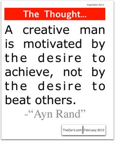 Ayn Rand - Creative  went in America has this ever been true.  achieve and competition are twos sides of the same coin...... ayn rand's thoughts have never been accepted out side a few closed circles.  she dead....and her works of fiction are fiction