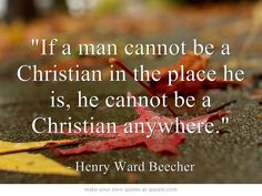 If a man cannot be a Christian in the place he is, he cannot be a Christian anywhere.
