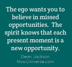 The ego wants you to believe in missed opportunities. The spirit knows that each present moment is a new opportunity.