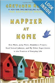 Happier at Home: Kiss More, Jump More, Abandon a Project, Read Samuel Johnson, and My Other Experiments in the Practice of Everyday Life: Gr...