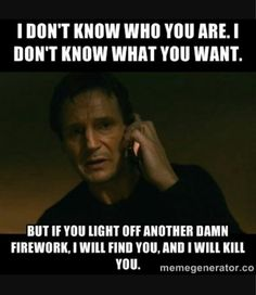 I don't know who you are.  I don't know what you want.  But if you light off another damn firework, I will find you and I will kill you.