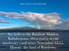 Hawaii - land of rainbows. Insolvency Conference November 13-15. 40% off registrations if book before May1 2016