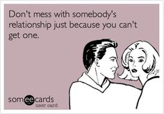 """Don't mess with somebody's relationship just because you can't get one. Or just because you don't understand theirs. Or just because yours isn't perfect and need to try to """"fix"""" someone else's. Mind your own business"""