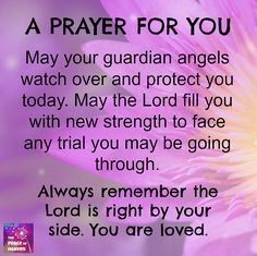 A prayer for you - May your guardian angels watch over and protect you today. May the Lord fill you with new strength to face any trial you may be going through. Always remember the Lord is right by your side. You are loved. Prayer Scriptures, Bible Prayers, Faith Prayer, God Prayer, Catholic Prayers Daily, Prayer For My Friend, Prayer For Today, Prayer For Family, My Prayer For You
