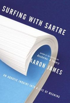 Surfing With Sartre: an Aquatic Inquiry Into a Life of Meaning by Aaron James