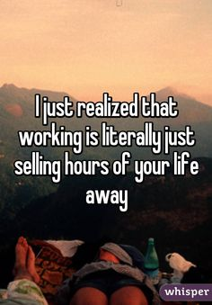 """I just realized that working is literally just selling hours of your life away"""