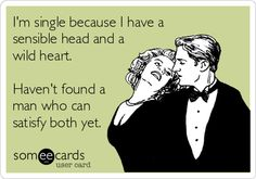 Free and Funny Confession Ecard: I'm single because I have a sensible head and a wild heart. Haven't found a man who can satisfy both yet. Create and send your own custom Confession ecard. Favorite Quotes, Best Quotes, Funny Quotes, I Carry Your Heart, Autism Parenting, She Wolf, Im Single, Single Life, E Cards