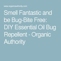 Smell Fantastic and be Bug-Bite Free: DIY Essential Oil Bug Repellent - Organic Authority