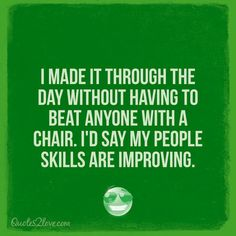 I made it through the day without having to beat anyone with a chair. I'd say my people skills are improving.