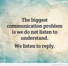 I always say how important it is to actually listen, and not just wait to talk!