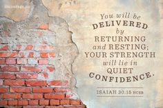 """""""For the Lord GOD, the Holy One of Israel, has said: 'You will be delivered by returning and resting; your strength will lie in quiet confidence.'"""" {Isaiah 30:15 HCSB}"""