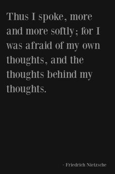 Thus, I spoke more and more softly; for I was afraid of of my own thoughts, and…
