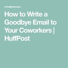 How to Write a Goodbye Email to Your Coworkers | HuffPost