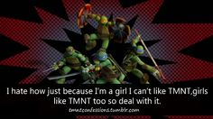 Seriously?! I've been watching anything TMNT since I was little and I'm a girl. We can like shows like this to!