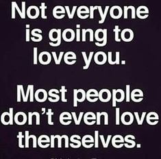 Not everyone is going to love you.