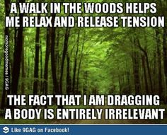 A walk in the woods helps me relax and release tension.  The fact that I am dragging a body is entirely irrelevant.