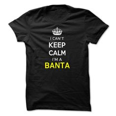 Hi BANTA, you should not keep calm as you are a BANTA, for obvious reasons. Get your T-shirt today and let the world know it.