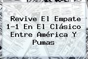 http://tecnoautos.com/wp-content/uploads/imagenes/tendencias/thumbs/revive-el-empate-11-en-el-clasico-entre-america-y-pumas.jpg Pumas. Revive el empate 1-1 en el Clásico entre América y Pumas, Enlaces, Imágenes, Videos y Tweets - http://tecnoautos.com/actualidad/pumas-revive-el-empate-11-en-el-clasico-entre-america-y-pumas/