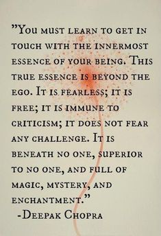 """You must learn to get in touch with the inner-most Essence of your Being. This True Essence is beyond ego. It is fearless; it is free; it is immune to criticism; it does not fear any challenge. It is beneath no one, superior to no one, and full of magic, mystery and enchantment."" ~ Deepak Chopra"