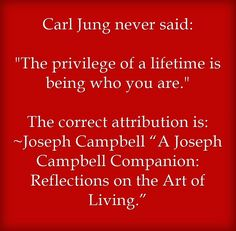 """Carl Jung never said: The privilege of a lifetime is being who you are. The correct attribution is: ~Joseph Campbell """"A Joseph Campbell Companion: Reflections on the Art of Living."""""""