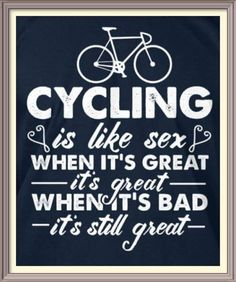 Cycling is like sex, even when it's bad, it's still great...