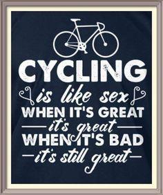 Cycling is like sex, even when it's bad, it's still great...