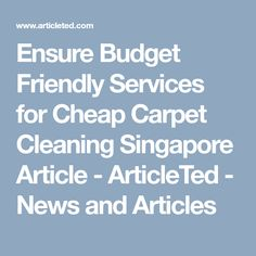 Ensure Budget Friendly Services for Cheap Carpet Cleaning Singapore Article - ArticleTed - News and Articles Cheap Carpet Cleaning, Rug Cleaning Services, How To Clean Carpet, Singapore, Budgeting, Home Improvement, Articles, News, Budget Organization