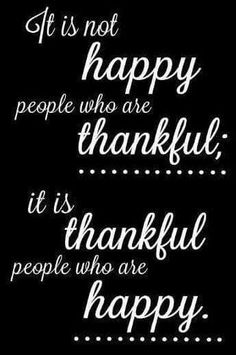 It is not happy people who are thankful...it is thankful people who are happy
