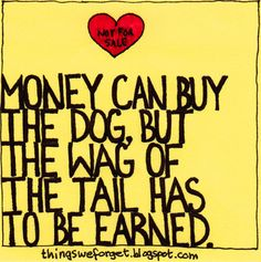 money can buy you the dog, but the wag of the tail has to be earned..!
