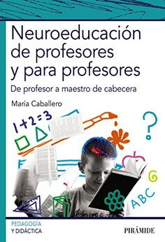 Neuroeducación de profesores y para profesores : de profesor a maestro de cabecera / María Caballero