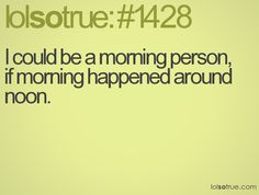 I could be a morning person, if morning happened around noon. - LolSoTrue.com