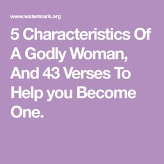 5 Characteristics Of A Godly Woman, And 43 Verses To Help you Become One.