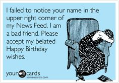 I failed to notice your name in the upper right corner of my News Feed. I am a bad friend. Please accept my belated Happy Birthday wishes. | Birthday Ecard