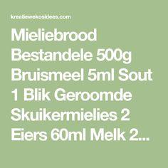 Mieliebrood Bestandele 500g Bruismeel 5ml Sout 1 Blik Geroomde Skuikermielies 2 Eiers 60ml Melk 25ml Olie Metode Sif bruismeel en sout saam Klits eiers, melk en olie saam. Voeg die vloeistof en mi…