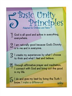 5 Basic Unity Principles (Youth Version)    1. God is all good and active in everything, everywhere.  2. I am naturally good because God's Divinity is in me and in everyone.  3. I create my experience by what I choose to htink and what I feel and believe.  4. Through affirmative prayer and meditation I connect with God and bring out the good in my life.   5. I do and give my best by living the Truth I know. I make a difference!