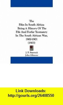 The Fifes In South Africa Being A History Of The Fife And Forfar Yeomanry In The South African War, 1900-1901 (1903) (9781437295665) J. P. Sturrock, John Gilmour , ISBN-10: 1437295665  , ISBN-13: 978-1437295665 ,  , tutorials , pdf , ebook , torrent , downloads , rapidshare , filesonic , hotfile , megaupload , fileserve