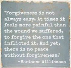 """""""Forgiveness is not always easy. At times it feels more painful than the wound we suffered to forgive the one that inflicted it. And yet, there is no peace without forgiveness."""""""