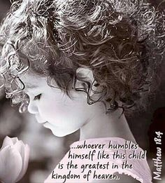 ...whoever humbles himself like this child is the greatest in the kingdom of heaven