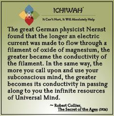 The great German physicist Nernst found that the longer an electric current was made to flow through a filament of oxide of magnesium, the greater became the conductivity of the filament. In the same way, the more you call upon and use your subconscious mind, the greater becomes its conductivity in passing along to you the infinite resources of Universal Mind. – Robert Collier, The Secret of the Ages (1926)