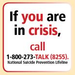 If you are in crisis, Call 1-800-273-TALK. People who care are standing by.  American Foundation for Suicide Prevention. http://www.afsp.org. Resources, support groups, research, and suicide prevention programs.