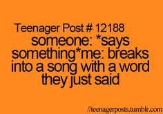 I literally have a song for every situation. It drives my family/friends crazy! (unless they know the song and start singing with me :D)