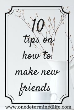 10 tips on how to make friends - One Determined Life