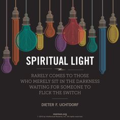 """""""Spiritual light rarely comes to those who merely sit in the darkness waiting for someone to flick the switch."""" –Dieter F. Uchtdorf #mormon"""