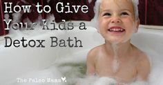 How To Give Your Kids a Detox Bath http://thepaleomama.com/2014/01/how-to-give-your-kids-a-detox-bath/