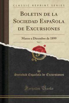 Boletin de la Sociedad Espantilde;ola de Excursiones, Vol. 7: Marzo a Dicembre de 1899 (Classic Repr
