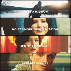 """""""I have a mission. No, it's more than a mission. It's my dying wish to keep Peeta alive."""" - Katniss (Catching Fire)"""