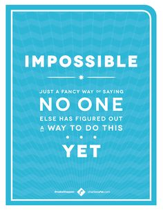 """""""Impossible"""" is just a fancy way of saying """"No one else has figured out a way to do this yet"""". #makeithappen"""